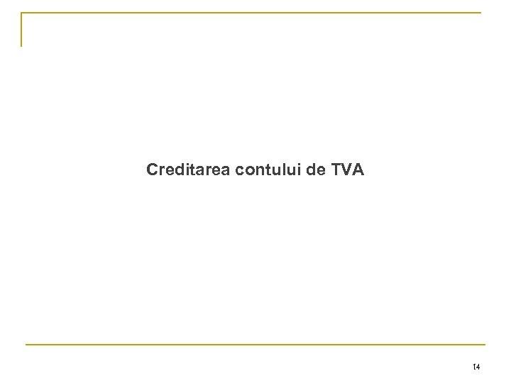 Creditarea contului de TVA 14