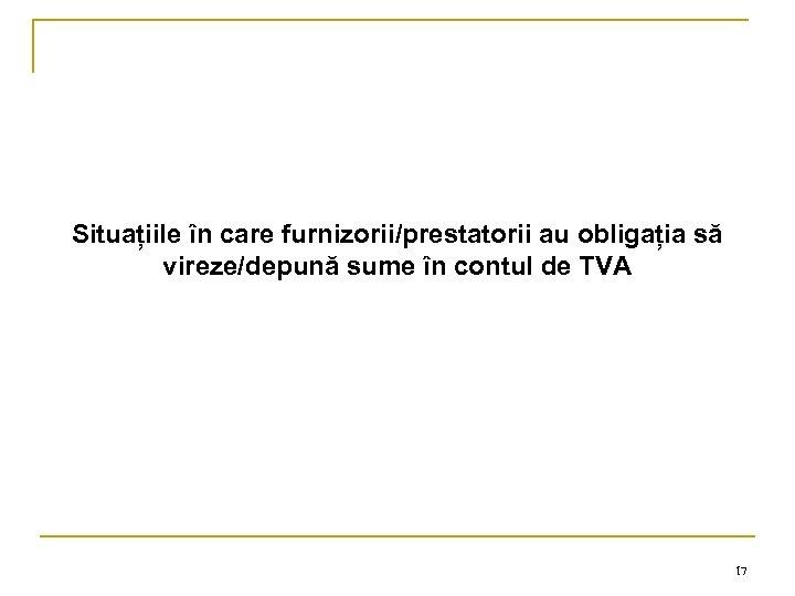 Situațiile în care furnizorii/prestatorii au obligația să vireze/depună sume în contul de TVA 17