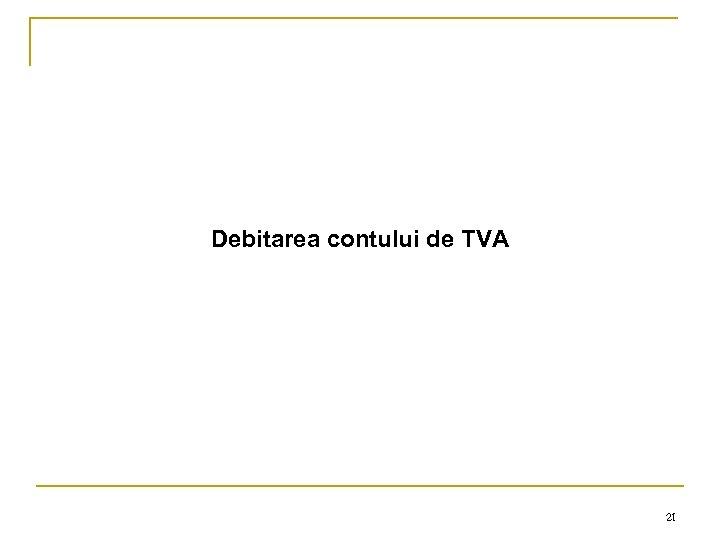 Debitarea contului de TVA 21