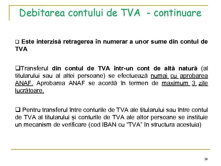 Debitarea contului de TVA - continuare q Este interzisă retragerea în numerar a unor