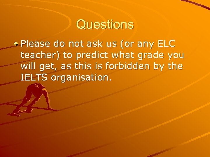 Questions Please do not ask us (or any ELC teacher) to predict what grade