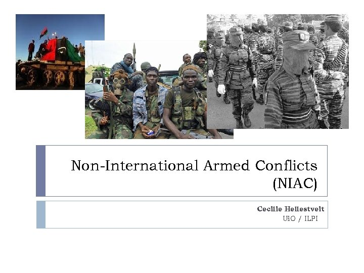 Non-International Armed Conflicts (NIAC) Cecilie Hellestveit Ui. O / ILPI