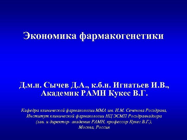 Экономика фармакогенетики Д. м. н. Сычев Д. А. , к. б. н. Игнатьев И.