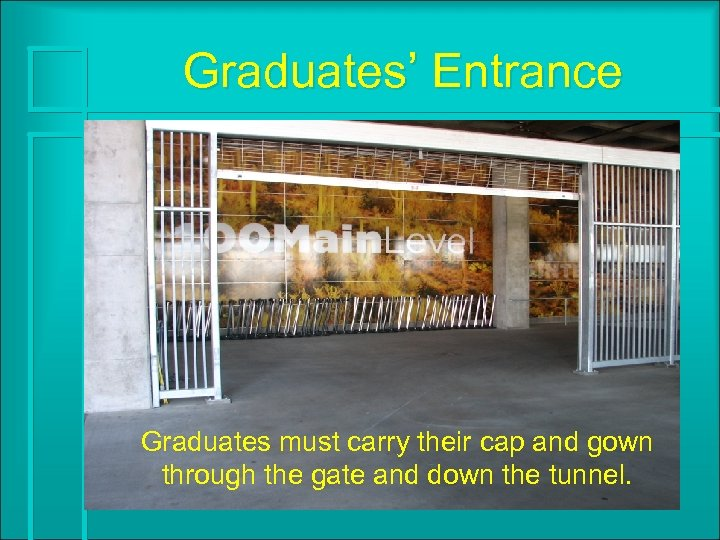 Graduates' Entrance Graduates must carry their cap and gown through the gate and down