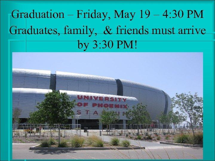 Graduation – Friday, May 19 – 4: 30 PM Graduates, family, & friends must