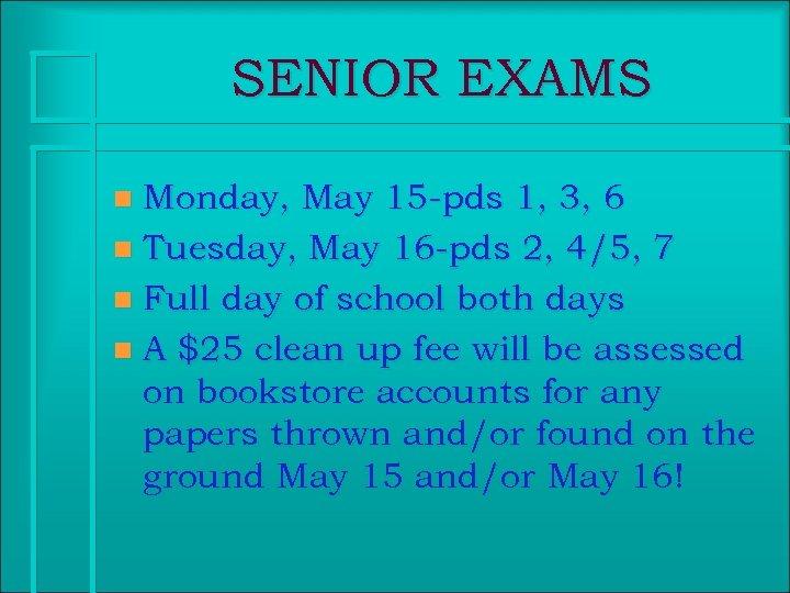 SENIOR EXAMS Monday, May 15 -pds 1, 3, 6 n Tuesday, May 16 -pds