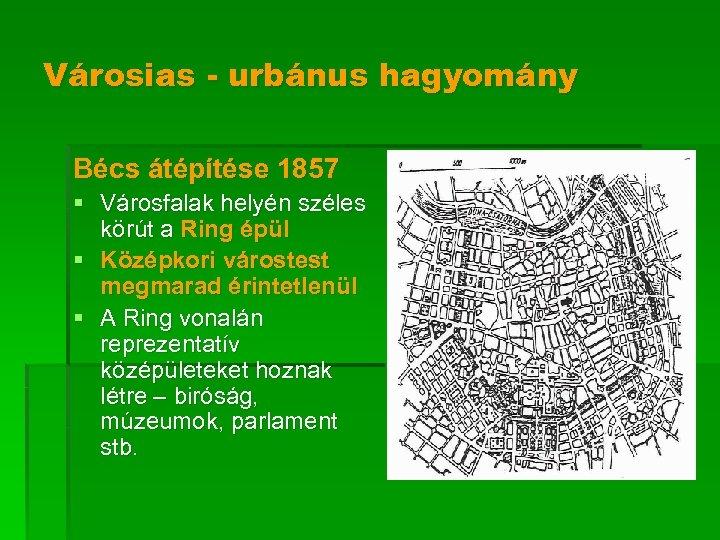 Városias - urbánus hagyomány Bécs átépítése 1857 § Városfalak helyén széles körút a Ring