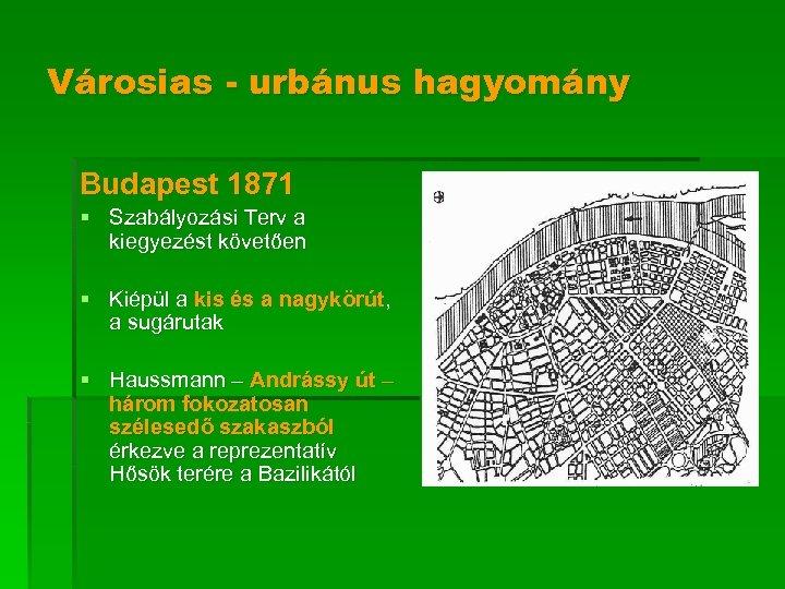 Városias - urbánus hagyomány Budapest 1871 § Szabályozási Terv a kiegyezést követően § Kiépül