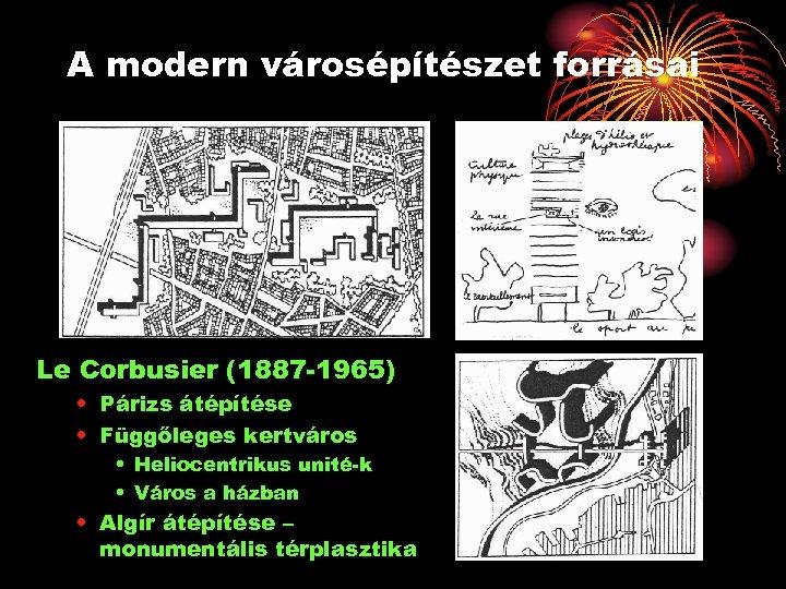 A modern városépítészet forrásai Le Corbusier (1887 -1965) • Párizs átépítése • Függőleges kertváros