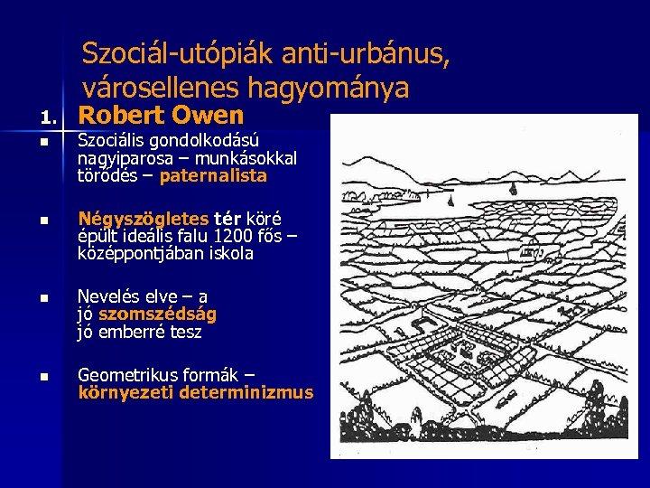 Szociál-utópiák anti-urbánus, városellenes hagyománya 1. Robert Owen n Szociális gondolkodású nagyiparosa – munkásokkal törődés