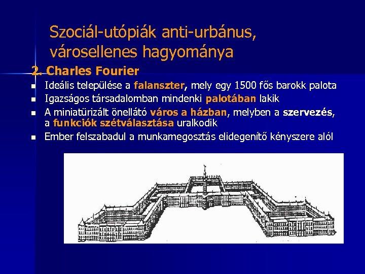 Szociál-utópiák anti-urbánus, városellenes hagyománya 2. Charles Fourier n n Ideális települése a falanszter, mely