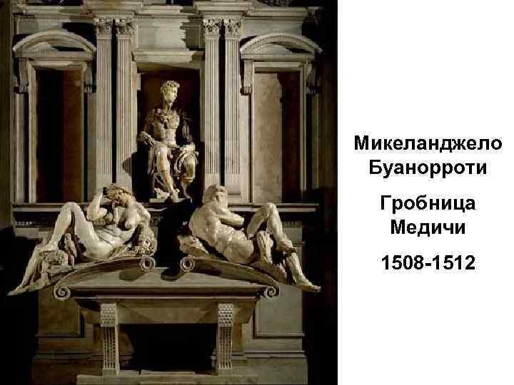 Микеланджело Буанорроти Гробница Медичи 1508 -1512