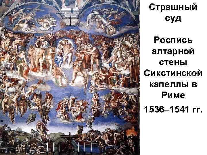 Страшный суд Роспись алтарной стены Сикстинской капеллы в Риме 1536– 1541 гг.