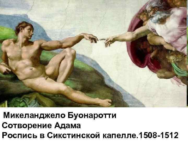 Микеланджело Буонаротти Сотворение Адама Роспись в Сикстинской капелле. 1508 -1512