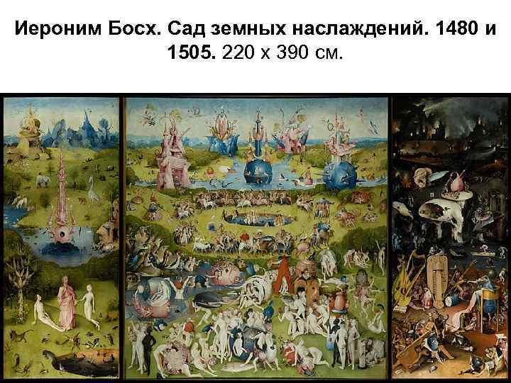 Иероним Босх. Сад земных наслаждений. 1480 и 1505. 220 х 390 см.
