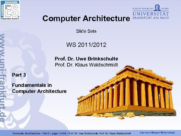 Computer Architecture Slide Sets WS 2011/2012 Prof. Dr. Uwe Brinkschulte Prof. Dr. Klaus Waldschmidt
