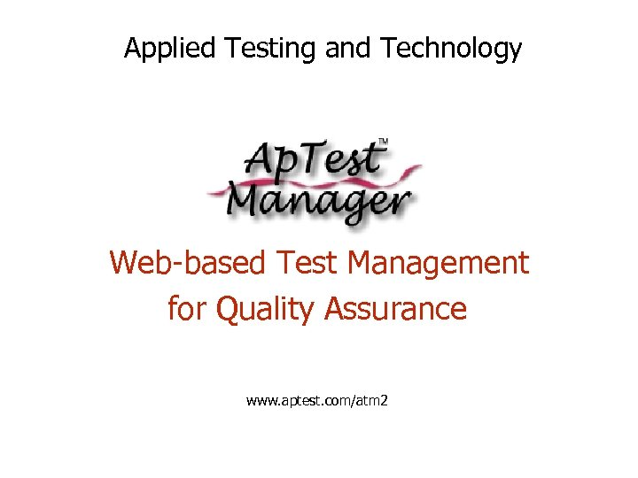 Applied Testing and Technology Web-based Test Management for Quality Assurance www. aptest. com/atm 2