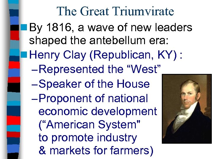 The Great Triumvirate n By 1816, a wave of new leaders shaped the antebellum