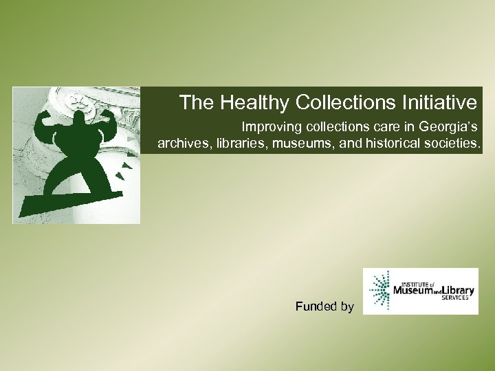 The Healthy Collections Initiative Improving collections care in Georgia's archives, libraries, museums, and historical