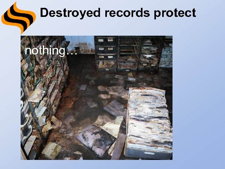 Destroyed records protect nothing…
