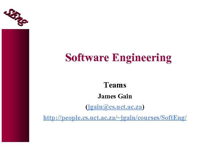 Software Engineering Teams James Gain (jgain@cs. uct. ac. za) http: //people. cs. uct. ac.