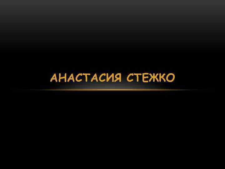 АНАСТАСИЯ СТЕЖКО