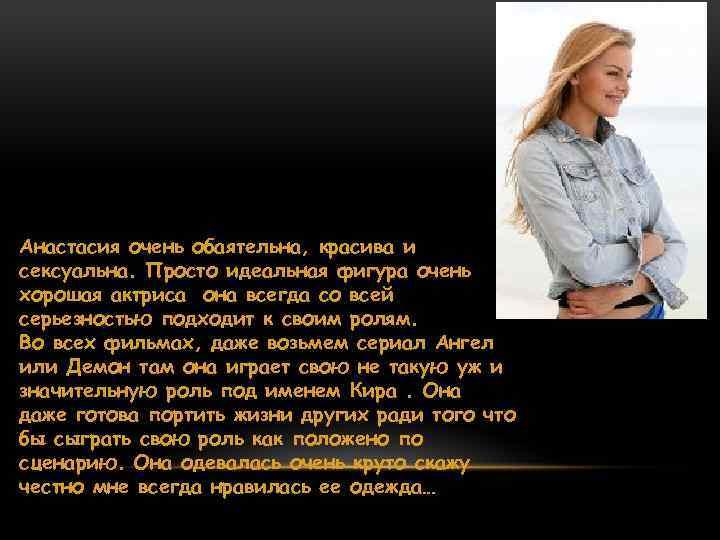 Анастасия очень обаятельна, красива и сексуальна. Просто идеальная фигура очень хорошая актриса она всегда