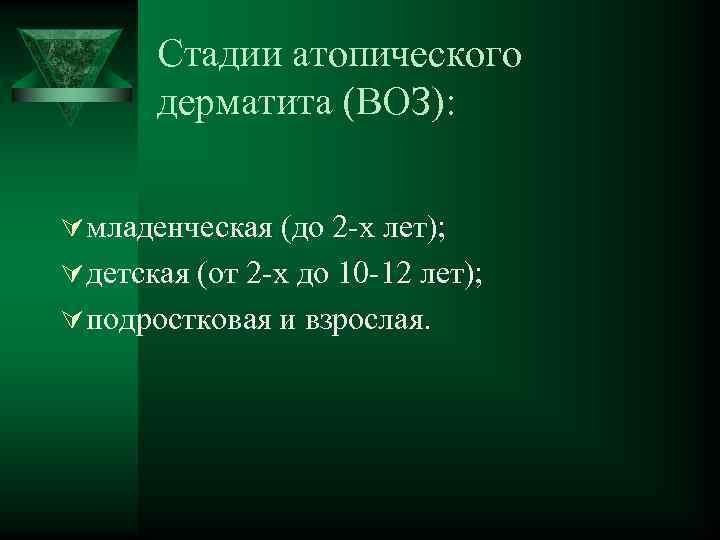 Стадии атопического дерматита (ВОЗ): Ú младенческая (до 2 -х лет); Ú детская (от 2