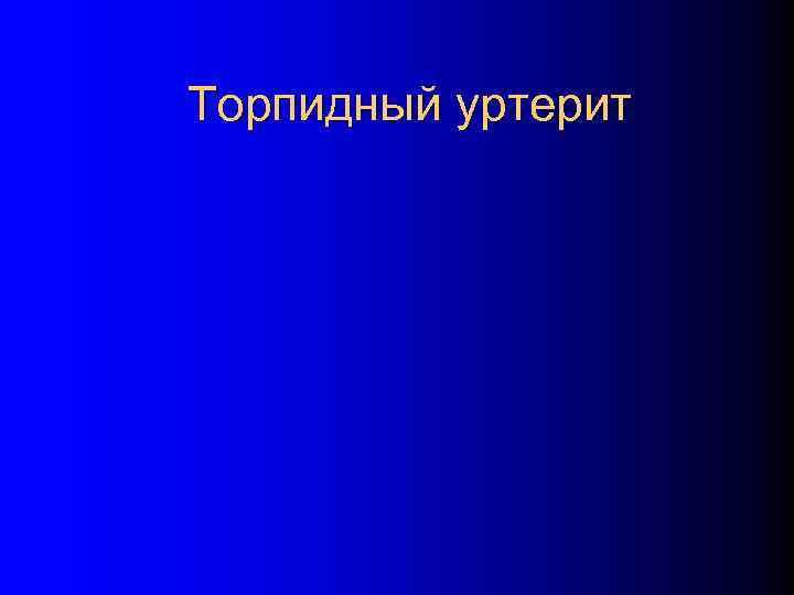 Торпидный уртерит