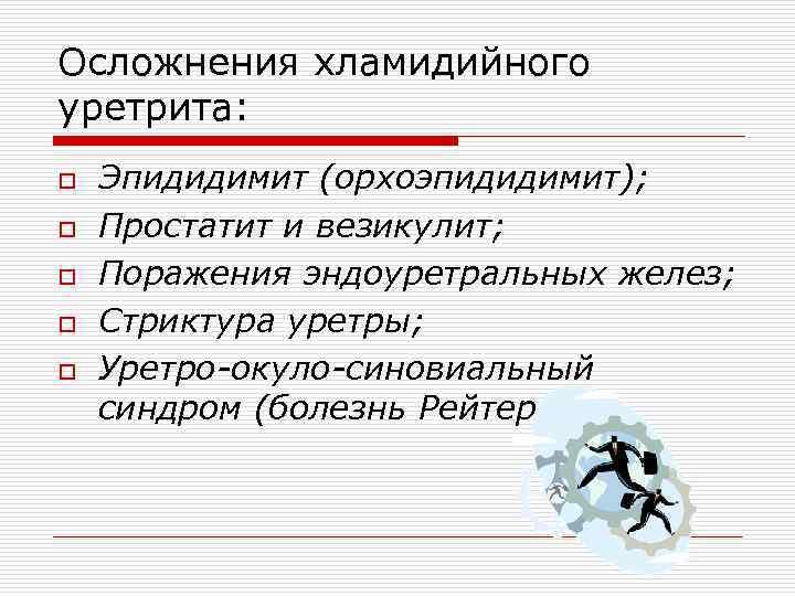 Осложнения хламидийного уретрита: o o o Эпидидимит (орхоэпидидимит); Простатит и везикулит; Поражения эндоуретральных желез;
