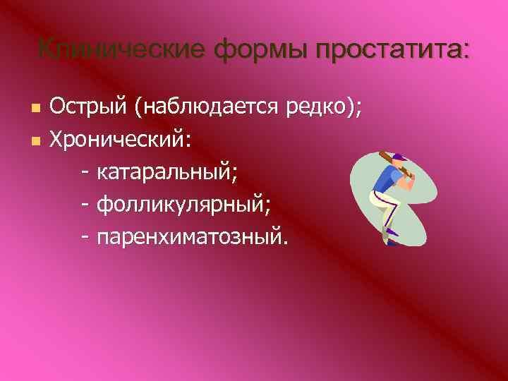 Клинические формы простатита: n n Острый (наблюдается редко); Хронический: - катаральный; - фолликулярный; -