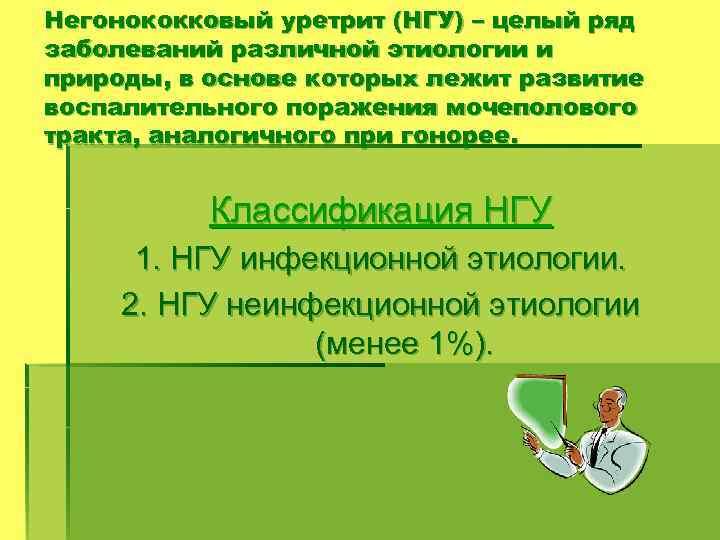 Негонококковый уретрит (НГУ) – целый ряд заболеваний различной этиологии и природы, в основе которых