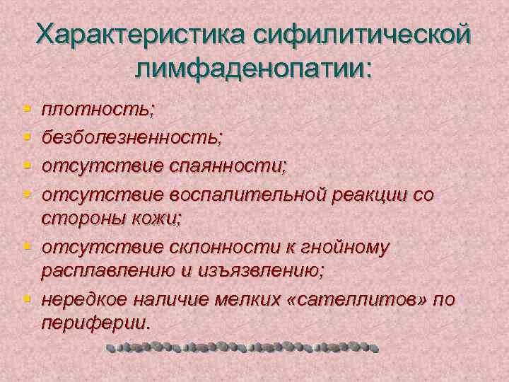 Характеристика сифилитической лимфаденопатии: § § плотность; безболезненность; отсутствие спаянности; отсутствие воспалительной реакции со стороны