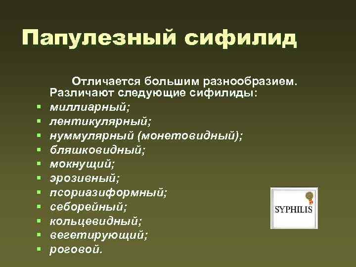 Папулезный сифилид § § § Отличается большим разнообразием. Различают следующие сифилиды: миллиарный; лентикулярный; нуммулярный