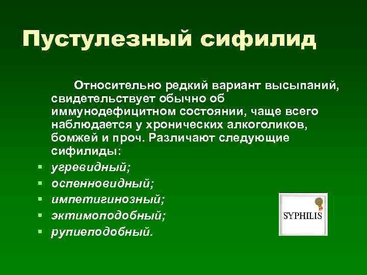 Пустулезный сифилид § § § Относительно редкий вариант высыпаний, свидетельствует обычно об иммунодефицитном состоянии,