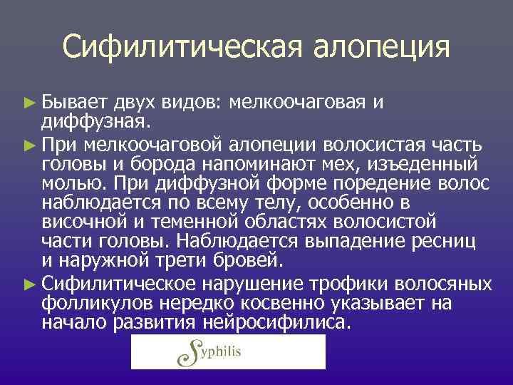 Сифилитическая алопеция ► Бывает двух видов: мелкоочаговая и диффузная. ► При мелкоочаговой алопеции волосистая