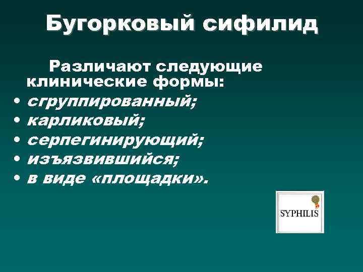 Бугорковый сифилид • • • Различают следующие клинические формы: сгруппированный; карликовый; серпегинирующий; изъязвившийся; в
