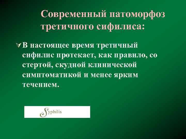 Современный патоморфоз третичного сифилиса: Ú В настоящее время третичный сифилис протекает, как правило, со