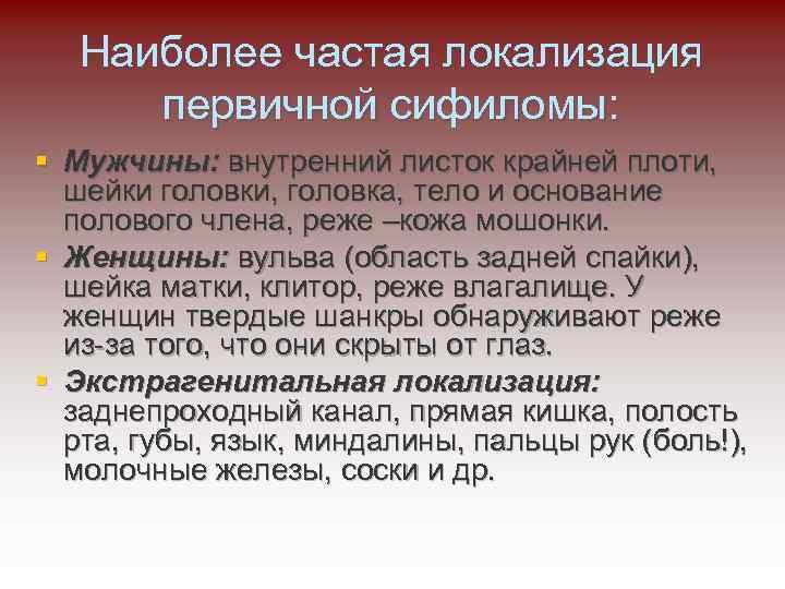 Наиболее частая локализация первичной сифиломы: § Мужчины: внутренний листок крайней плоти, шейки головки, головка,
