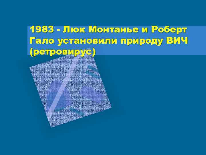 1983 - Люк Монтанье и Роберт Гало установили природу ВИЧ (ретровирус)