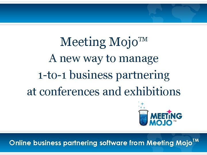 Meeting Mojo TM A new way to manage 1 -to-1 business partnering at conferences