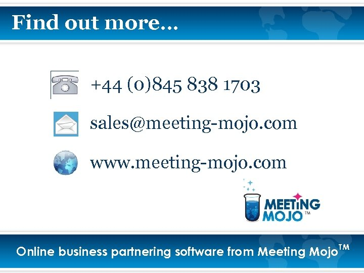 Find out more… +44 (0)845 838 1703 sales@meeting-mojo. com www. meeting-mojo. com Online business