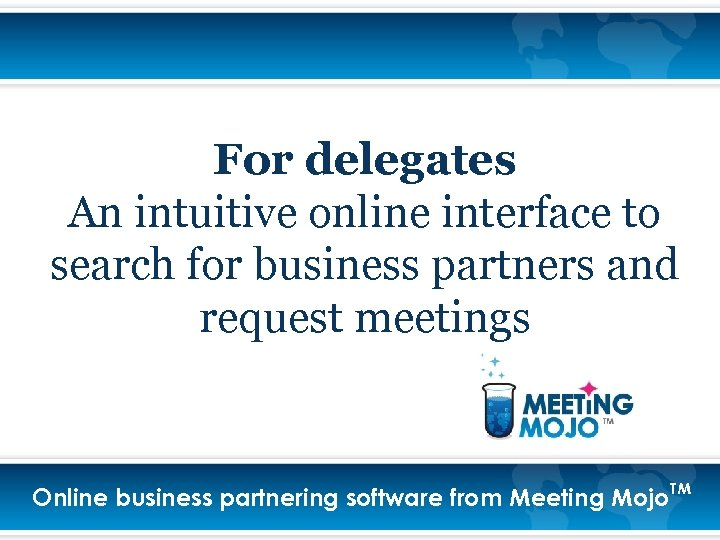 For delegates An intuitive online interface to search for business partners and request meetings