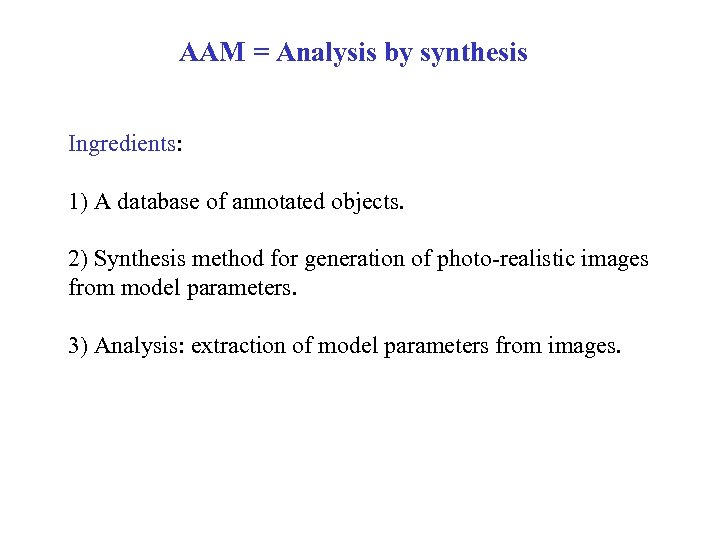 AAM = Analysis by synthesis Ingredients: 1) A database of annotated objects. 2) Synthesis
