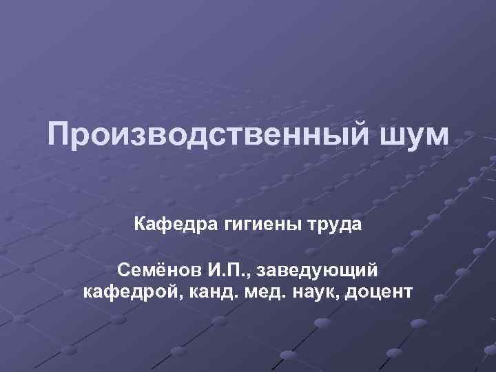 Производственный шум Кафедра гигиены труда Семёнов И. П. , заведующий кафедрой, канд. мед. наук,