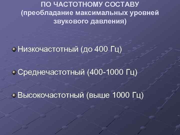 ПО ЧАСТОТНОМУ СОСТАВУ (преобладание максимальных уровней звукового давления) Низкочастотный (до 400 Гц) Среднечастотный (400