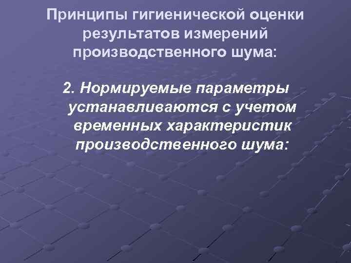 Принципы гигиенической оценки результатов измерений производственного шума: 2. Нормируемые параметры устанавливаются с учетом временных