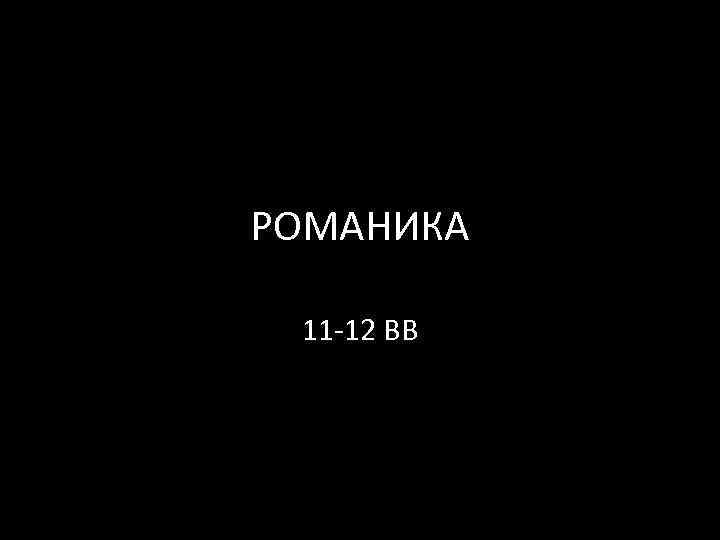 РОМАНИКА 11 -12 ВВ