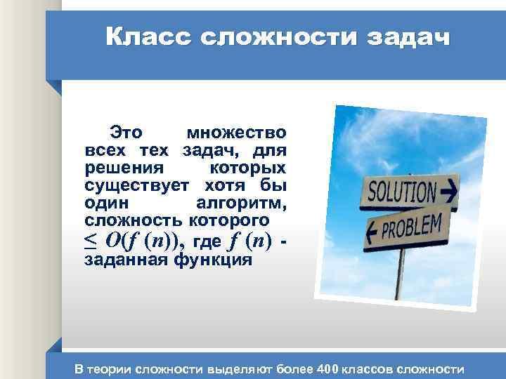Класс сложности задач Это множество всех тех задач, для решения которых существует хотя бы