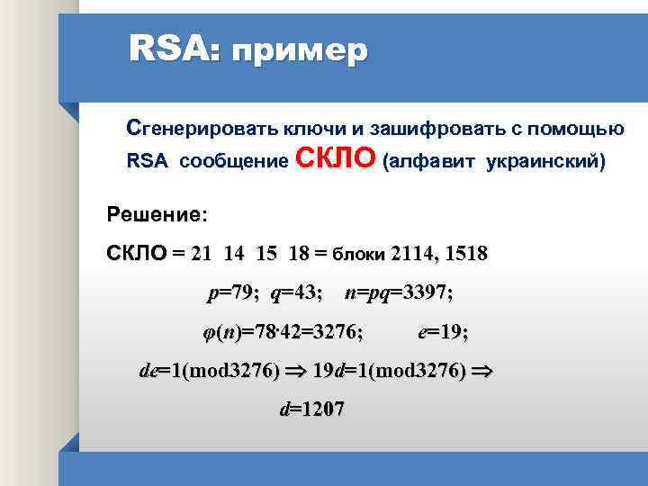RSA: пример Сгенерировать ключи и зашифровать с помощью RSA сообщение СКЛО (алфавит украинский) Решение:
